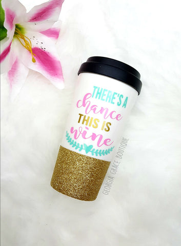 There's A Chance This Is Wine Glitter Dipped Travel Coffee Cup / This is Wine Coffee Cup
