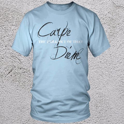 Carpe the F*** out of that Diem T Shirt