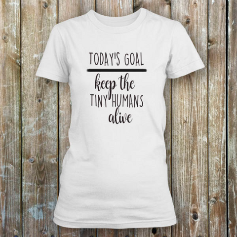 Today's Goal, Keep The Tiny Humans Alive - Ladies T Shirt