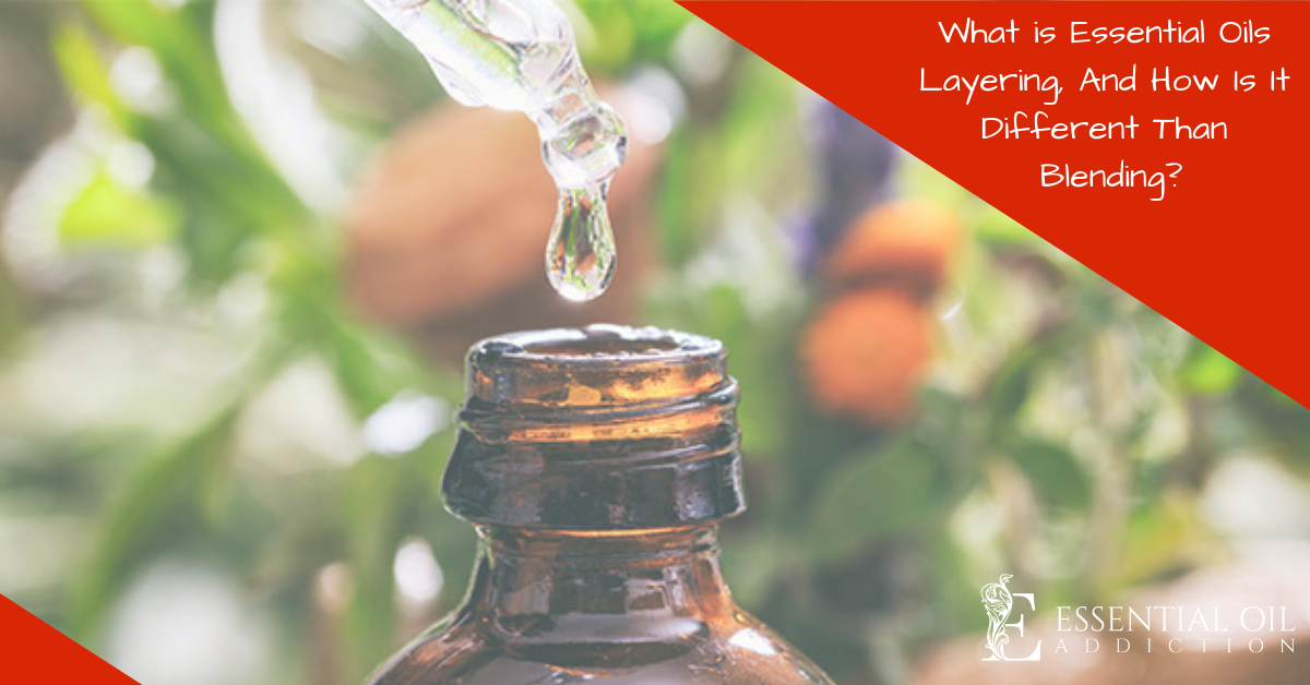 What is Essential Oils Layering, And How Is It Different Than Blending?