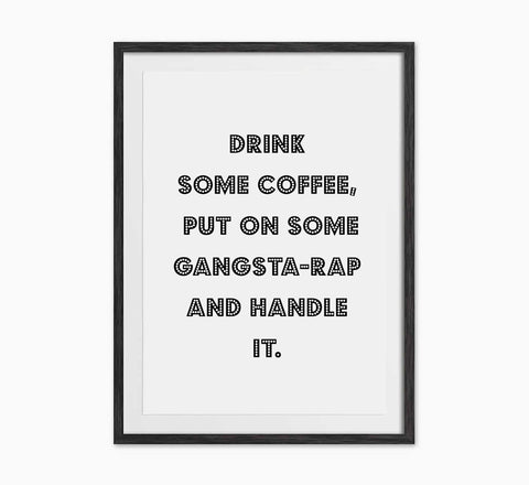 Drink Some Coffee, Put On Some Gangsta-Rap And Handle It Print