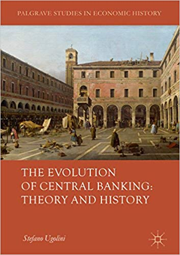 The Evolution of Central Banking: Theory and History 1st ed. 2017 Edition,  by Stefano Ugolini PDF