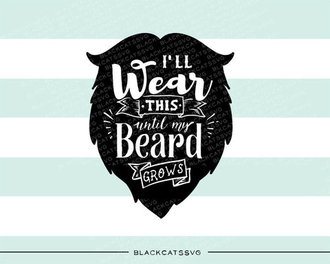 I'll wear this until my beard grows svg  file Cutting File Clipart in Svg, Eps, Dxf, Png for Cricut & Silhouette  svg little beard SVG - BlackCatsSVG