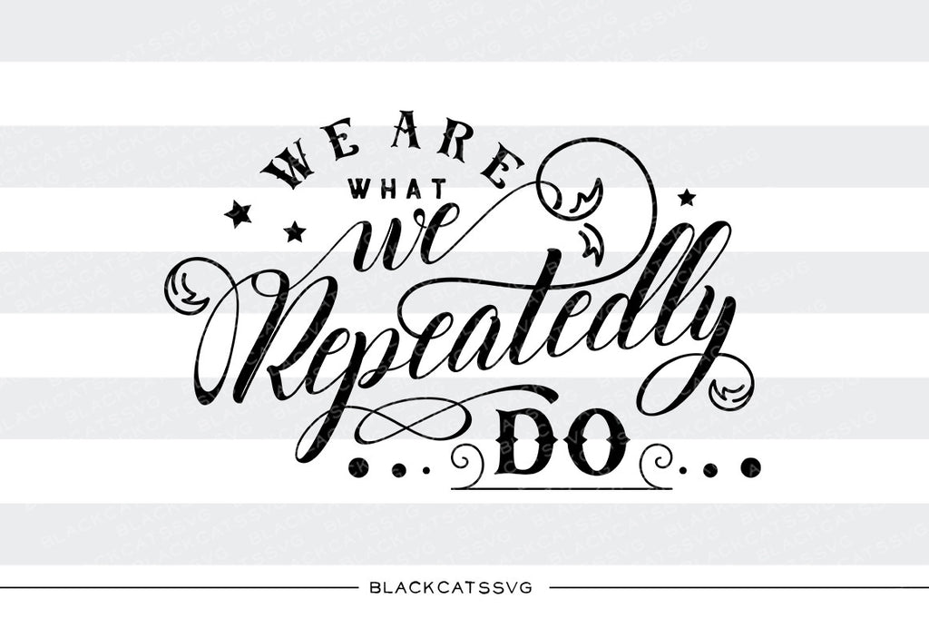 We are what we repeatedly do  SVG file Cutting File Clipart in Svg, Eps, Dxf, Png for Cricut & Silhouette personal and commercial use