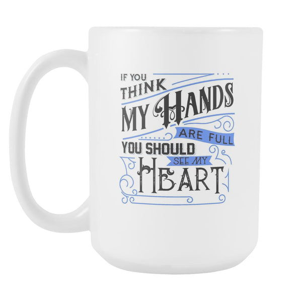 If You Think My Hands Are Full You Should See My Heart Autism Awareness V2 White 15oz Coffee Mug-NeatFind.net
