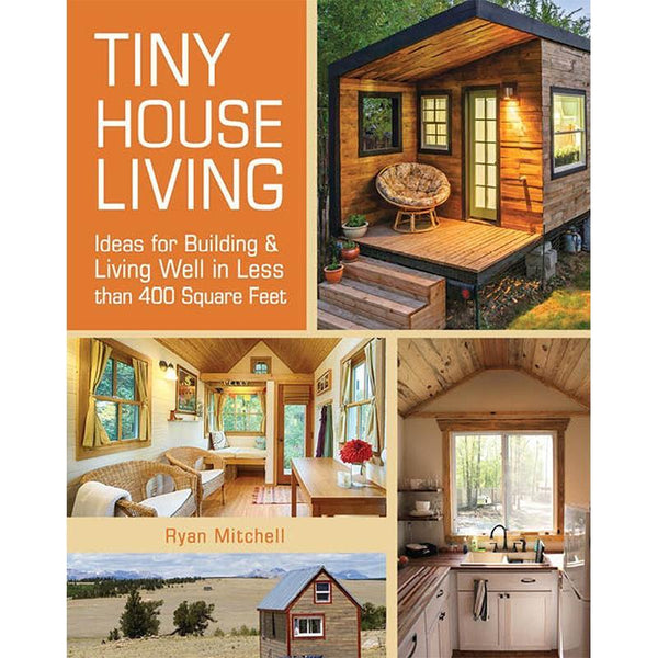 Tiny House Living: Ideas For Building and Living Well In Less than 400 Square Feet - Dream Big Live Tiny Co.