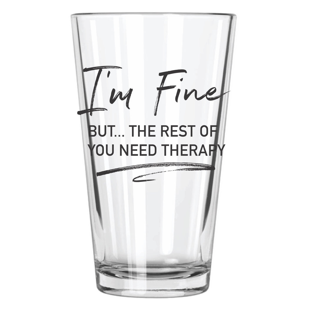 I'm Fine But The Rest of You Need Therapy Pint Glass - Northern Glasses Pint Glass
