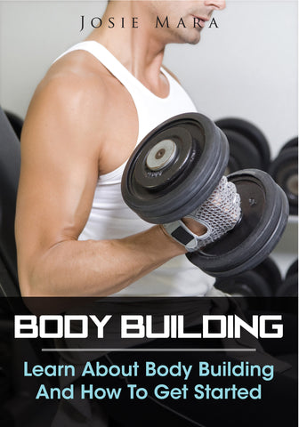 Body Building-Learn About Body Building And How To Get Started (Ebook)