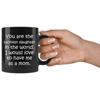 LUCKIEST DAUGHTER From MOM Funny Gift * Black Coffee Mug 11oz. Black Mug 11oz