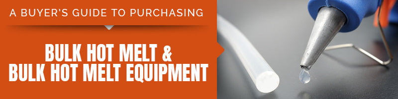 A Buyer's Guide to Purchasing Bulk Hot Melt and Bulk Hot Melt Equipment