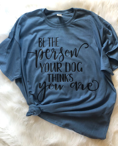 Be the person your dog thinks you are t-shirt - Ok Yankee Girl
