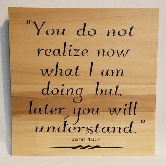 You Do Not Realize What I Am Doing But Later You Will Understand John 13:7 Handcrafted Poplar Wood Wall Art or Table Top Sign Home Decor Natural