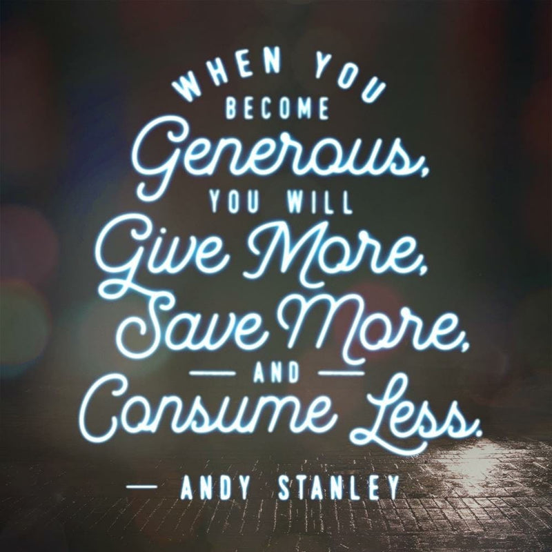 """When you become generous you will give more, save more, and consume less."" — Andy Stanley"