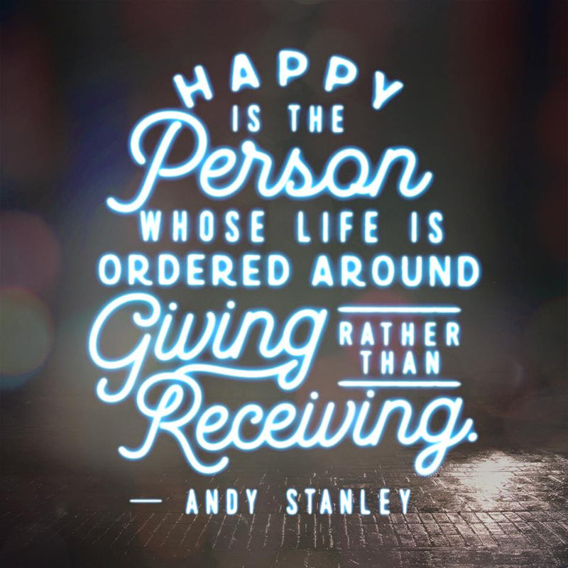 """Happy is the person whose life is ordered around giving rather than receiving."" — Andy Stanley"