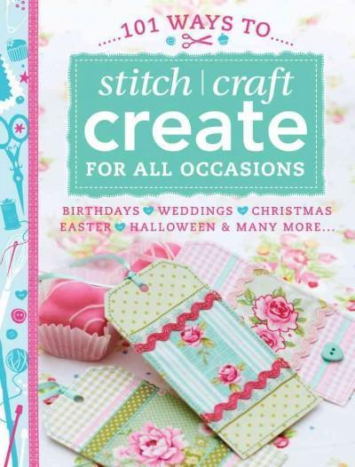 101 Ways to Stitch / Craft Create for All Occasions: Birthdays, Weddings, Christmas, Easter, Halloween & Many More...