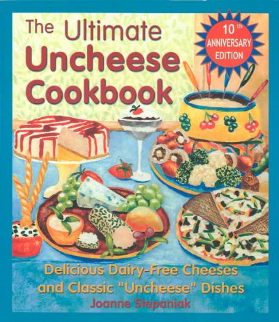 "The Ultimate Uncheese Cookbook: Delicious Dairy-Free Cheeses and Classic """"Uncheese"""" Dishes"