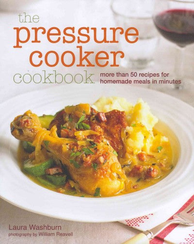 The Pressure Cooker Cookbook: More Than 50 Recipes for Homemade Meals in Minutes