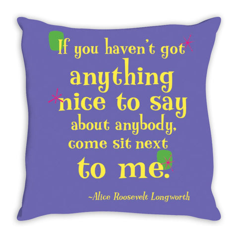 Colorful Fun Throw Pillow -- If you haven't got anything nice to say about anybody, come sit next to me.