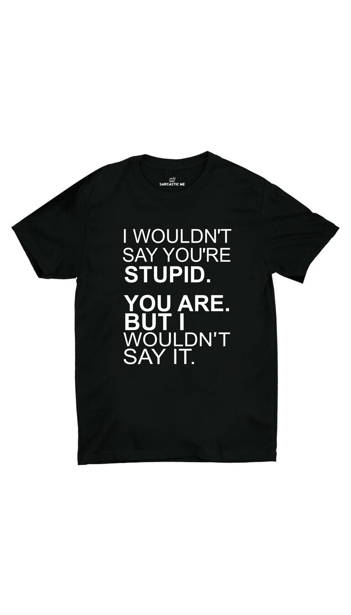 I Wouldn't Say You're Stupid Black Unisex T-Shirt | Sarcastic ME