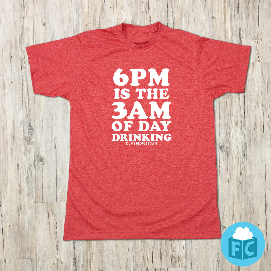 6PM Is The 3AM of Day Drinking T-shirt