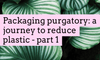Packaging purgatory: a journey to reduce plastic - part 1
