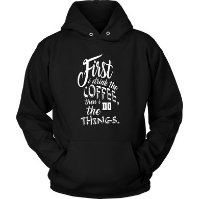 First I Drink the Coffee and Then I Do The Things Coffee Novelty Hoodie For Coffee Lovers