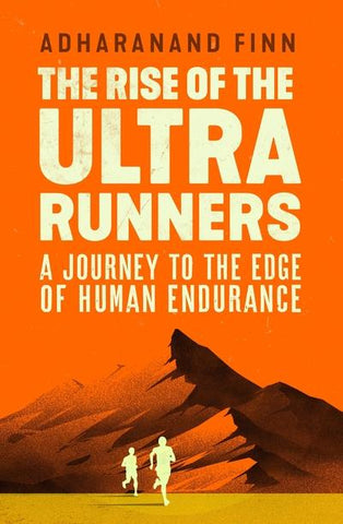 The Rise of the Ultra Runners: A Journey to the Edge of Human Endurance by Adharanand Finn