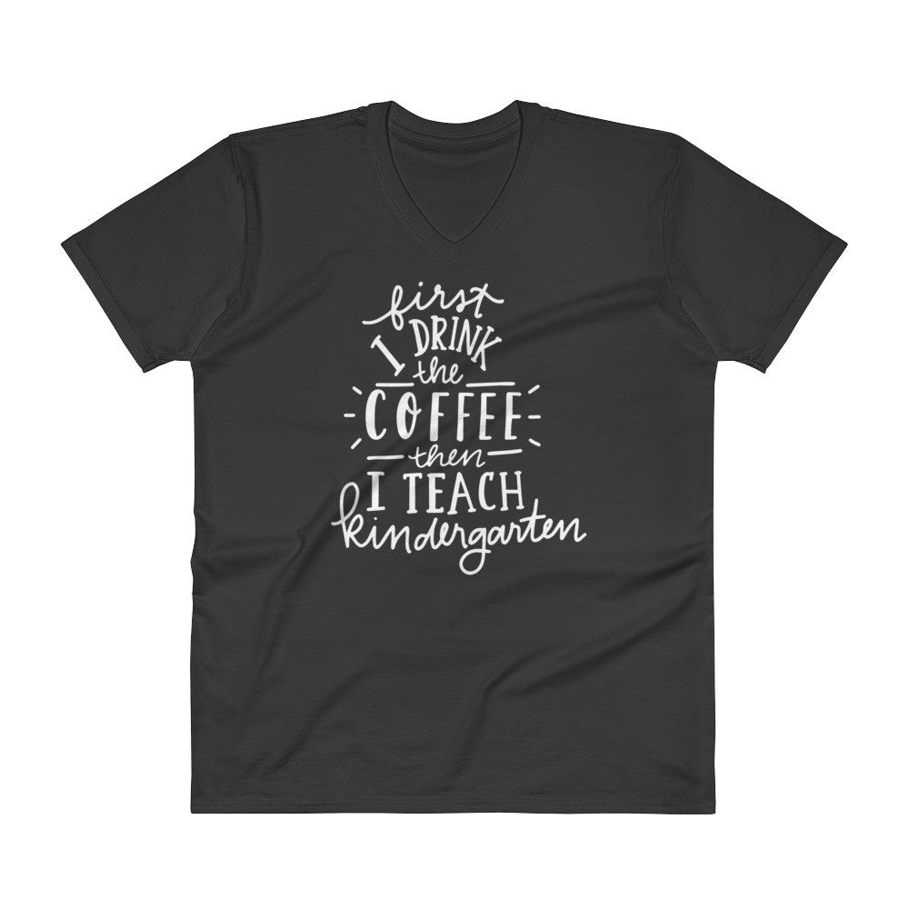 First I drink the Coffee then I Teach Kindergarten V-Neck T-Shirt