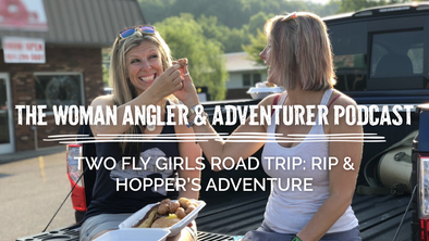 EP. 16 Two Fly Girls Road Trip: Rip and Hopper's Fishing Adventure