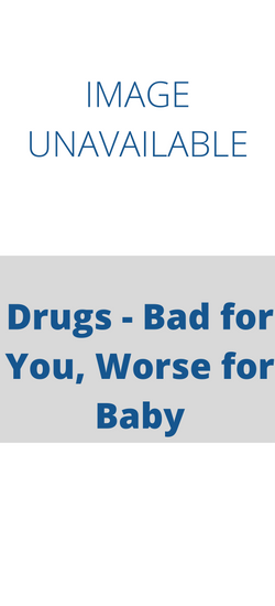 Drugs - Bad for You, Worse for Baby