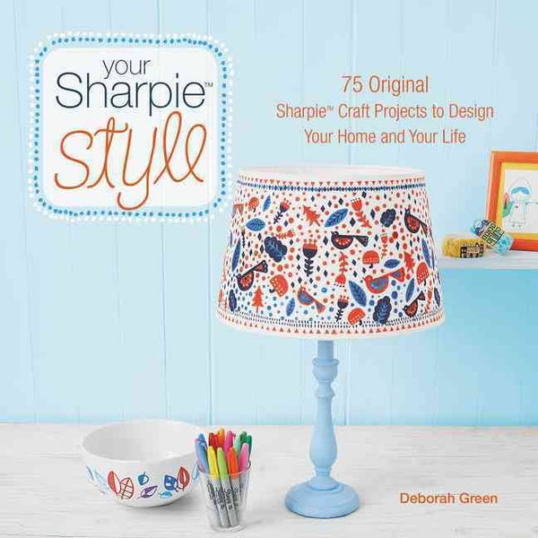 Your Sharpie Style : 75 Original Sharpie Craft Projects to Design Your Home and Your Life