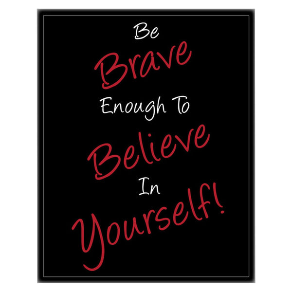 Be Brave Enough To Believe In Yourself