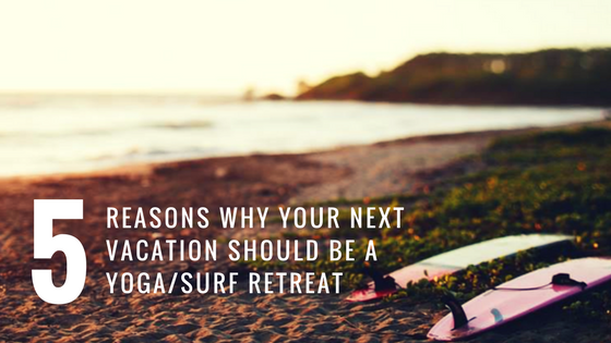 5 Reasons Why Your Next Vacation Should be a Surf + Yoga Retreat