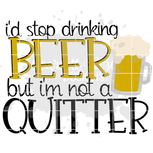 I'd Stop Drinking Beer But I'm Not a Quitter SVG