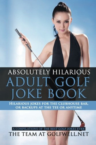 Absolutely Hilarious Adult Golf Joke Book: A Treasury of the Best Golf Jokes Ever Causing Loud Guffaws and Laughing Convulsions - Hilarious