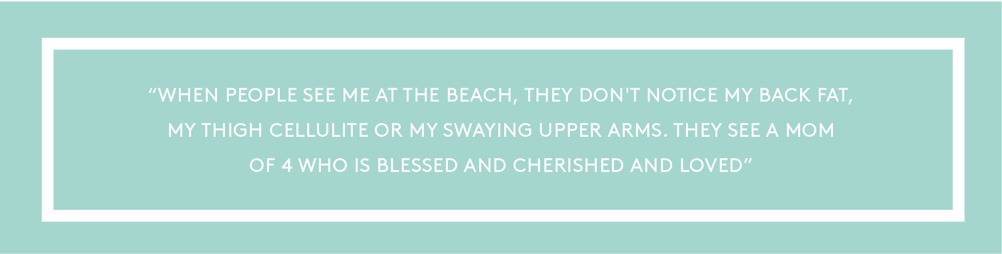 ''When people see me at the beach, they don't notice my back fat, my thigh cellulite or my swaying upper arms. They see a mom of 4 who is blessed and cherished and loved.''