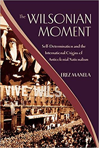 The Wilsonian Moment: Self-Determination and the International Origins of Anticolonial Nationalism [Manela]