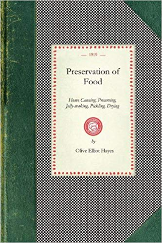 Preservation of Food: Home Canning, Preserving, Jelly-making, Pickling, Drying [Hayes]