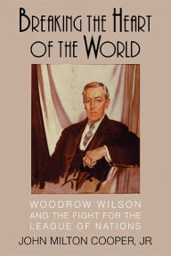 Breaking the Heart of the World: Woodrow Wilson and the Fight for the League of Nations [Cooper]