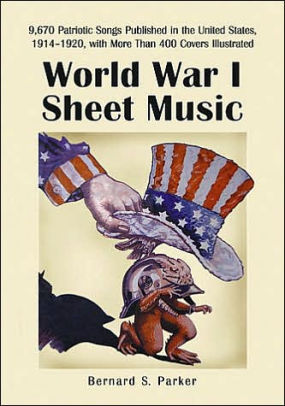 World War I Sheet Music: 9,670 Patriotic Songs Published in the United States, 1914-1920, with More Than 600 Covers Illustrated [Parker]