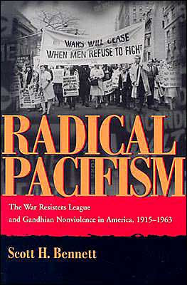 Radical Pacifism: The War Resisters League and Gandhian Nonviolence in America, 1915-1963 [Bennett]