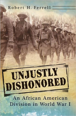 Unjustly Dishonored: An African American Division in World War I [Ferrell]