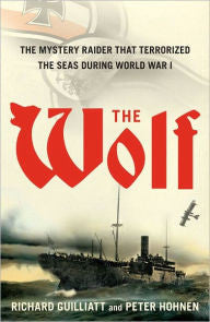 The Wolf: The Mystery Raider That Terrorized The Seas During World War I [Guilliatt]