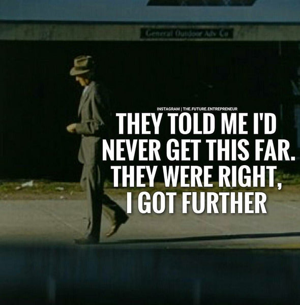 Quote: They told me I'd never get this far. They were right, I got further.