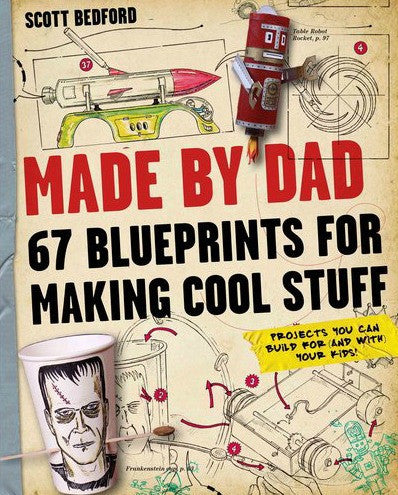 Made by Dad: 67 Blueprints for Making Cool Stuff: Projects You Can Build for (and With) Your Kids!