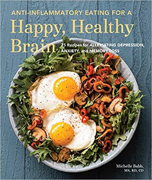 Anti-inflammatory Eating for  a Happy, Healthy Brian: 75 Recipes for Alleviating Depression, Anxiety, and Memory Loss