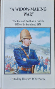 'A WIDOW-MAKING WAR; The Life and Death of a British Officer in Zululand, 1879', edited by Howard Whitehouse