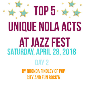 "Top 5 ""Unique NOLA"" Acts to Catch at Jazzfest - Saturday, April 28, 2018"