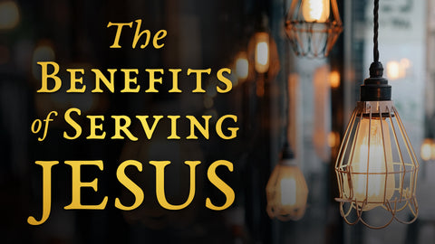 The Benefits of Serving Jesus • Sermon Series
