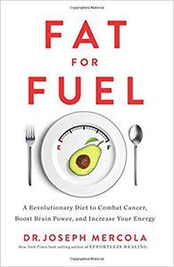 Fat for Fuel: A Revolutionary Diet to Combat Cancer, Boost Brain Power, and Increase Your Energy -Hardcover – by Dr Joseph Mercola